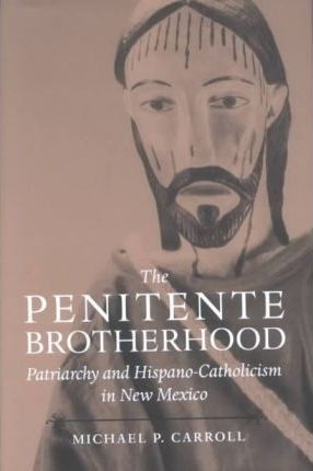 The Penitente Brotherhood  Patriarchy and Hispano-Catholicism in New Mexico