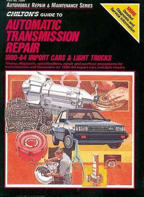 Chilton's Guide to Automatic Transmission Repair 1980-84: Import Cars and Light Trucks
