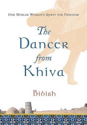 The Dancer from Khiva : One Muslim Woman's Quest for Freedom