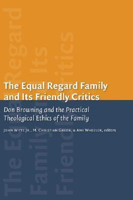 The Equal-Regard Family and its Friendly Critics : Don Browning and the Practical Theological Ethics of the Family
