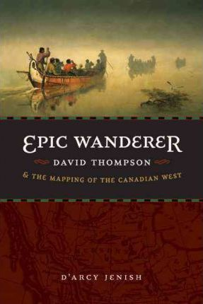 Epic Wanderer  David Thompson and the Mapping of the Canadian West