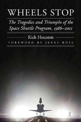 Wheels Stop : The Tragedies and Triumphs of the Space Shuttle Program, 1986-2011