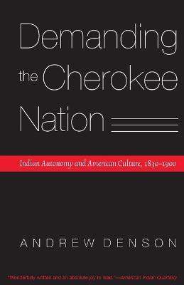 Demanding the Cherokee Nation: Indian Autonomy and American Culture, 1830-1900
