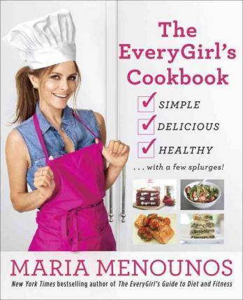 Every Girl's Guide to Everyday Cooking : 125 Simple and Delicious Recipes to Help You Stay Lean for Life! – Maria Menounos