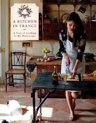 A Kitchen in France : A Year of Cooking in My Farmhouse: A Cookbook