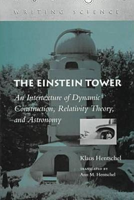 The Einstein Tower  An Intertexture of Dynamic Construction, Relativity Theory, and Astronomy