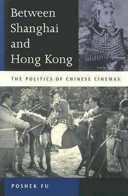 Between Shanghai and Hong Kong: The Politics of Chinese Cinemas