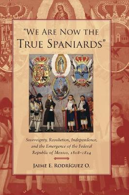 We Are Now the True Spaniards : Sovereignty, Revolution, Independence, and the Emergence of the Federal Republic of Mexico, 1808-1824