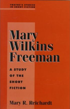 Mary Wilkins Freeman  A Study of the Short Fiction