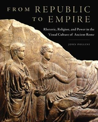 From Republic to Empire: Rhetoric, Religion and Power in the Visual Culture of Ancient Rome