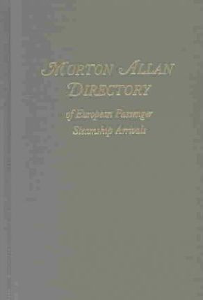 Morton Allan Directory of European Passenger Steamship Arrivals for the Years 1890-1930 at the Port of New York, and for the Years 1904-1926 at the Po