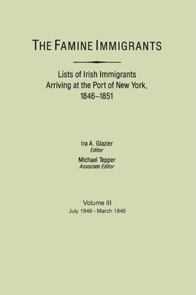 The Famine Immigrants. Lists of Irish Immigrants Arriving at the Port of New York, 1846-1851. Voume III, July 1848-March 1849