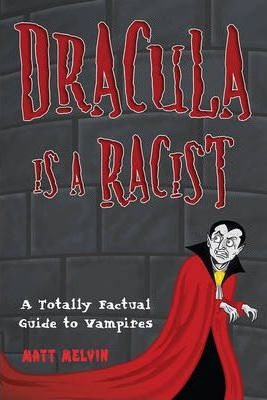 Dracula Is A Racist : A Totally Factual Guide to Vampires
