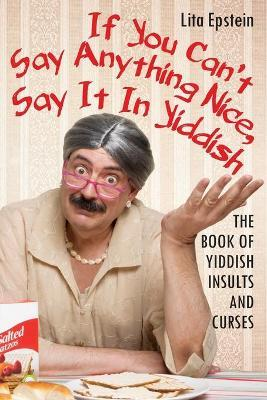 If You Can't Say Anything Nice, Say It in Yiddish : The Book of Yiddish Insults and Curses