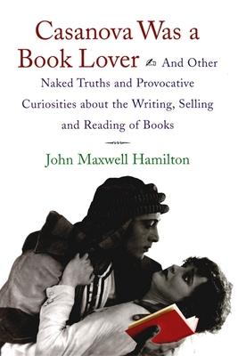 Casanova Was a Book Lover  And Other Naked Truths and Provocative Curiosities About the Writing, Selling and Reading of Books