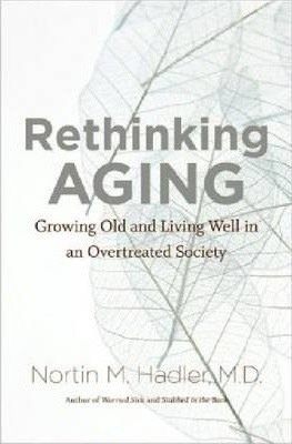 Rethinking Aging : Growing Old and Living Well in an Overtreated Society