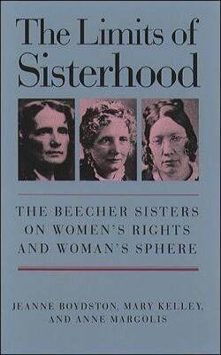 The Limits of Sisterhood: The Beecher Sisters on Women's Rights and Woman's Sphere