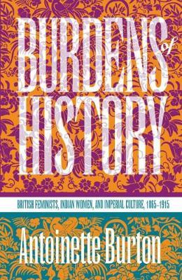 Burdens of History  British Feminists, Indian Women, and Imperial Culture, 1865-1915