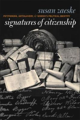 Signatures of Citizenship  Petitioning, Antislavery, and Women's Political Identity