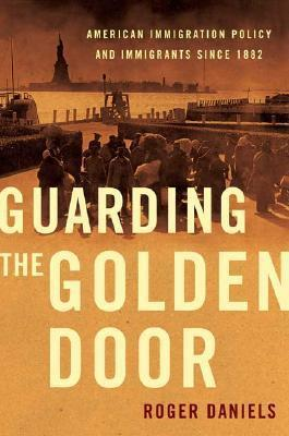 Guarding the golden door : American immigration policy and immigrants since 1882 /