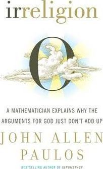 Irreligion : A Mathematician Explains Why the Arguments for God Just Don't Add Up
