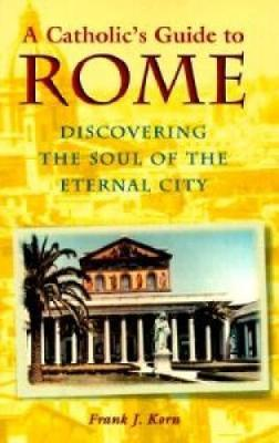 A Catholic's Guide to Rome : Discovering the Soul of the Eternal City