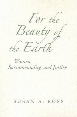 For the Beauty of the Earth : Women, Sacramentality, and Justice
