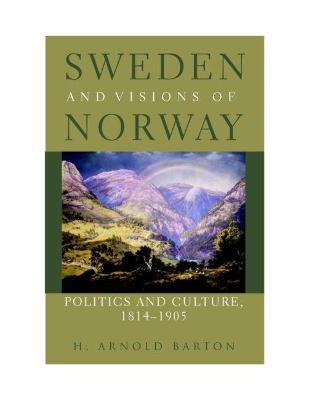 Sweden and Visions of Norway  Politics and Culture, 1814-1905