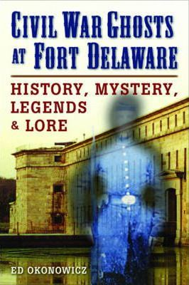 Civil War Ghosts at Fort Delaware  History, Mystery, Legends, and Lore