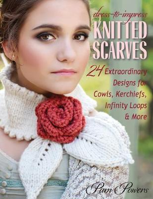 Dress-to-Impress Knitted Scarves : 24 Extraordinary Designs for Cowls, Kerchiefs, Infinity Loops, & More