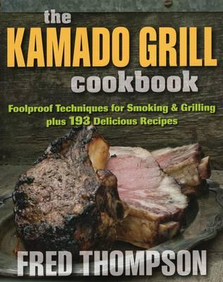 Kamado Grill Cookbook : Foolproof Techniques for Smoking & Grilling, Plus 193 Delicious Recipes