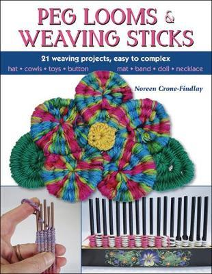 Peg Looms and Weaving Sticks : Complete How-to Guide and 30+ Projects
