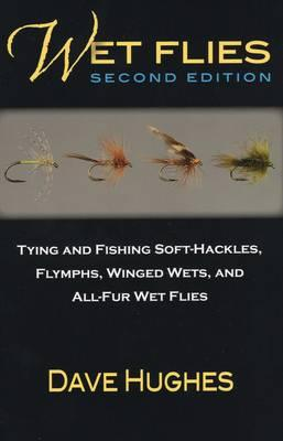 Wet Flies : Tying and Fishing Soft-Hackles, Flymphs, Winged Wets, and All-Fur Wet Flies