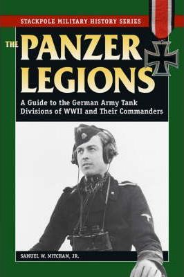 Panzer Legions : A Guide to the German Army Tank Divisions of World War II and Their Commanders