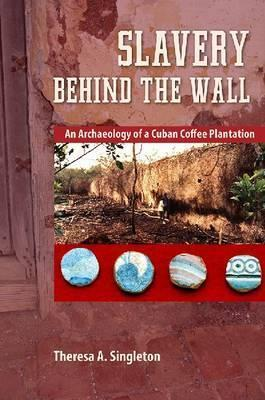 Slavery behind the Wall: An Archaeology of a Cuban Coffee Plantation