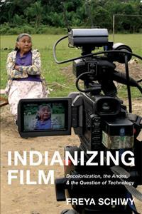Indianizing Film  Decolonization, the Andes, and the Question of Technology