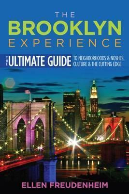 The Brooklyn Experience  The Ultimate Guide to Neighborhoods, Noshes, Culture & the Cutting Edge