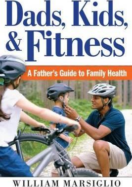 Dads, Kids, and Fitness : A Father's Guide to Family Health – William Marsiglio