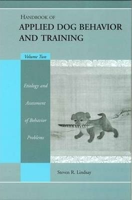 Handbook of Applied Dog Behavior and Training : Etiology and Assessment of Behavior Problems