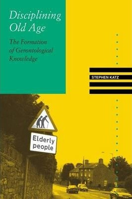 Disciplining Old Age: The Formation of Gerontological Knowledge