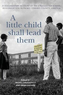 A Little Child Shall Lead Them  A Documentary Account of the Struggle for School Desegregation in Prince Edward County, Virginia