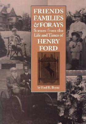 Friends, Families and Forays  Scenes from the Life and Times of Henry Ford