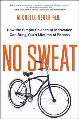 No Sweat: How the Simple Science of Motivation Can Bring You a Lifetime of Fitness – Michelle Segar