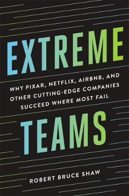 Extreme Teams Why Pixar, Netflix, AirBnB, and Other Cutting- Edge Companies Succeed Where Most Fail