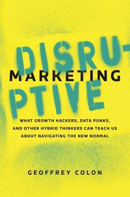 Disruptive Marketing : What Growth Hackers, Data Punks, and Other Hybrid Thinkers Can Teach Us about Navigating the New Normal