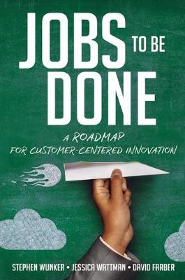 Jobs to Be Done : A Roadmap for Customer-Centered Innovation