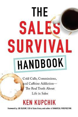The Sales Survival Handbook : Cold Calls, Commissions, and Caffeine Addiction--The Real Truth About Life in Sales