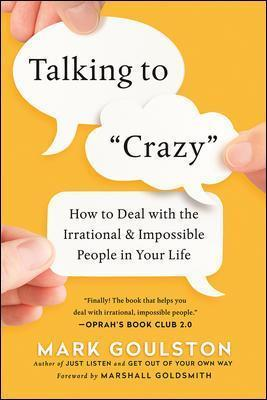 Talking To 'Crazy' : How To Deal With The Irrational And Impossible People In Your Life