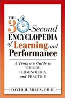 The 30-second Encyclopedia of Learning and Performance: A Trainer's Guide to Theory, Terminology and Practice
