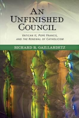 An Unfinished Council : Vatican II, Pope Francis, and the Renewal of Catholicism